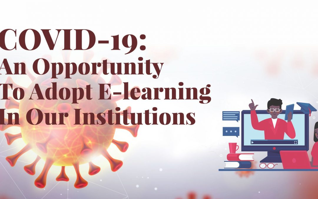 COVID-19: AN OPPORTUNITY TO ADOPT E-LEARNING IN OUR INSTITUTIONS